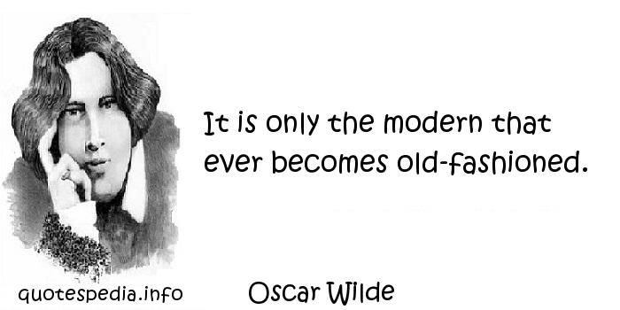 Oscar Wilde - It is only the modern that ever becomes old-fashioned.