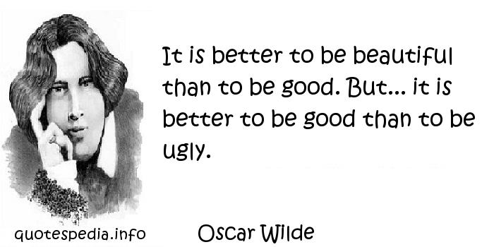 Oscar Wilde - It is better to be beautiful than to be good. But... it is better to be good than to be ugly.