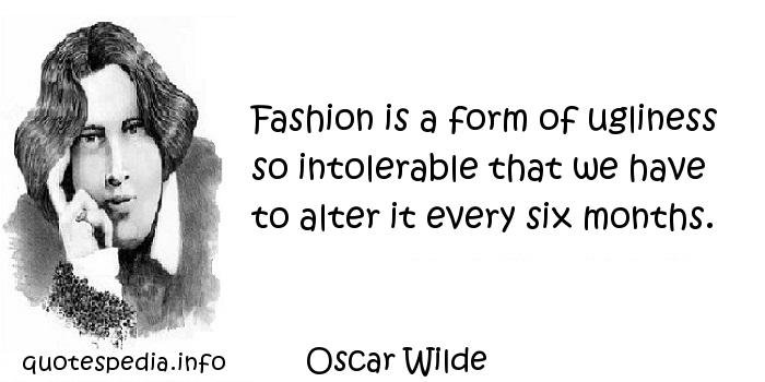 Oscar Wilde - Fashion is a form of ugliness so intolerable that we have to alter it every six months.
