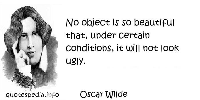 Oscar Wilde - No object is so beautiful that, under certain conditions, it will not look ugly.