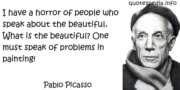 Pablo Picasso - I have a horror of people who speak about the beautiful. What is the beautiful? One must speak of problems in painting!