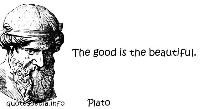 Plato - The good is the beautiful.