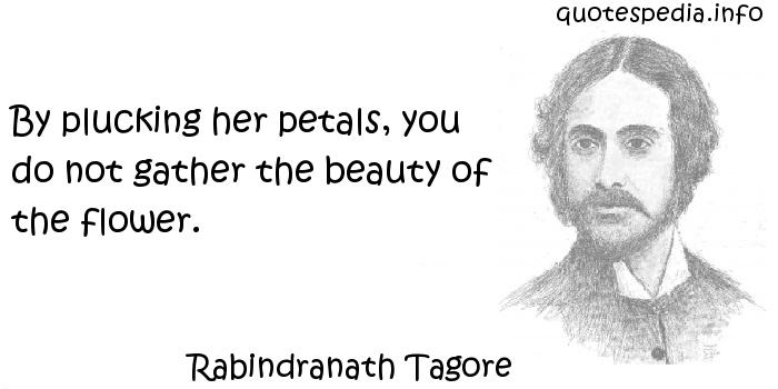 Rabindranath Tagore - By plucking her petals, you do not gather the beauty of the flower.