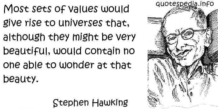 Stephen Hawking - Most sets of values would give rise to universes that, although they might be very beautiful, would contain no one able to wonder at that beauty.