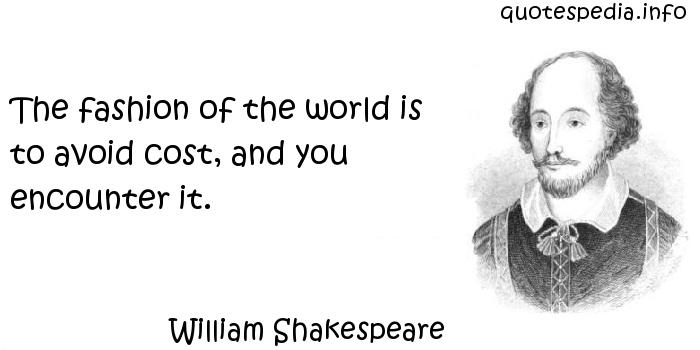 William Shakespeare - The fashion of the world is to avoid cost, and you encounter it.
