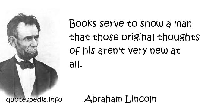 Abraham Lincoln - Books serve to show a man that those original thoughts of his aren't very new at all.
