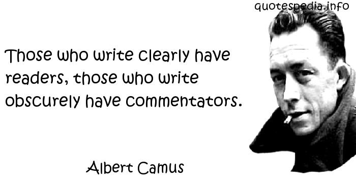 Albert Camus - Those who write clearly have readers, those who write obscurely have commentators.