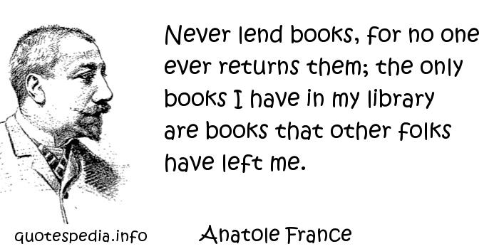 Anatole France - Never lend books, for no one ever returns them; the only books I have in my library are books that other folks have left me.
