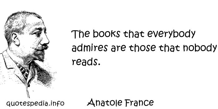 Anatole France - The books that everybody admires are those that nobody reads.