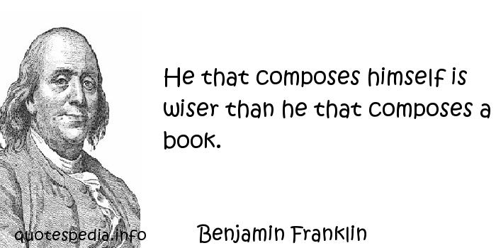 Benjamin Franklin - He that composes himself is wiser than he that composes a book.