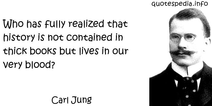 Carl Jung - Who has fully realized that history is not contained in thick books but lives in our very blood?
