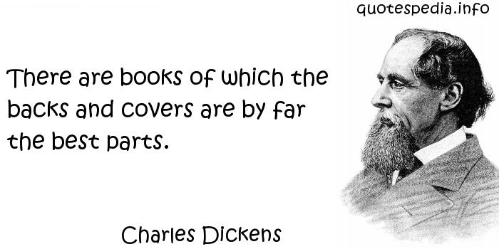 Charles Dickens - There are books of which the backs and covers are by far the best parts.