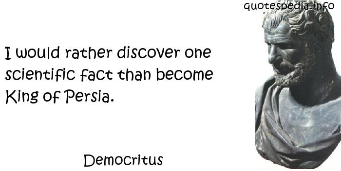 Democritus - I would rather discover one scientific fact than become King of Persia.