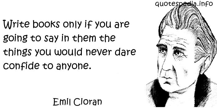Emil Cioran - Write books only if you are going to say in them the things you would never dare confide to anyone.