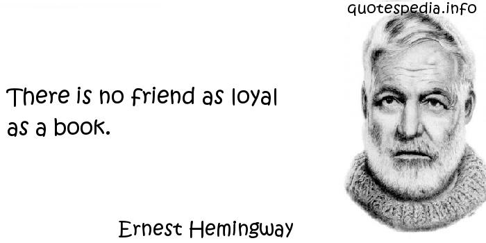 Ernest Hemingway - There is no friend as loyal as a book.