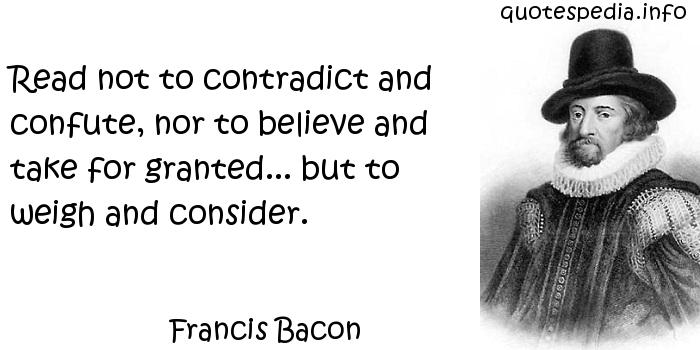 Francis Bacon - Read not to contradict and confute, nor to believe and take for granted... but to weigh and consider.