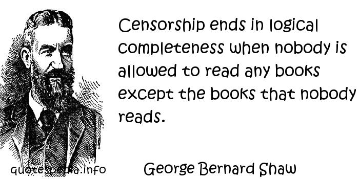 George Bernard Shaw - Censorship ends in logical completeness when nobody is allowed to read any books except the books that nobody reads.