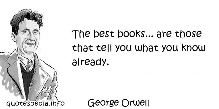 George Orwell - The best books... are those that tell you what you know already.