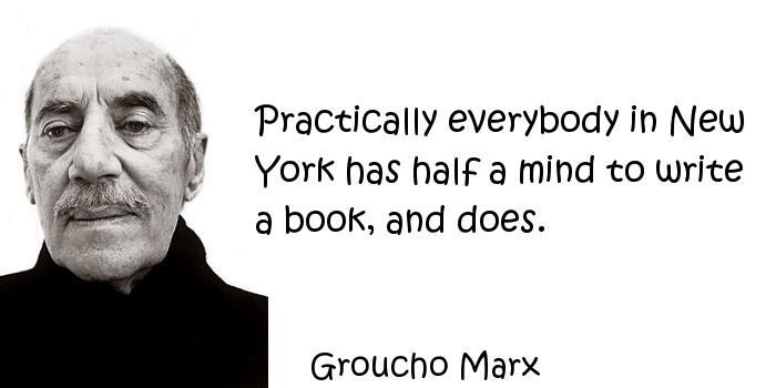 Groucho Marx - Practically everybody in New York has half a mind to write a book, and does.