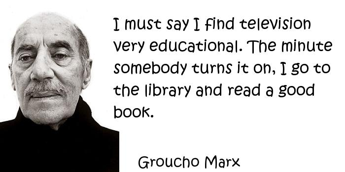 Groucho Marx - I must say I find television very educational. The minute somebody turns it on, I go to the library and read a good book.