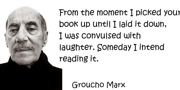Groucho Marx - From the moment I picked your book up until I laid it down, I was convulsed with laughter. Someday I intend reading it.