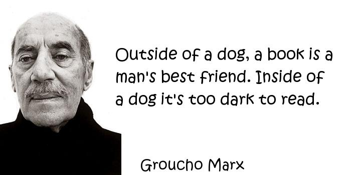 Groucho Marx - Outside of a dog, a book is a man's best friend. Inside of a dog it's too dark to read.