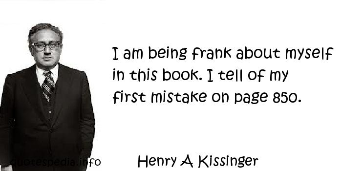 Henry A Kissinger - I am being frank about myself in this book. I tell of my first mistake on page 850.