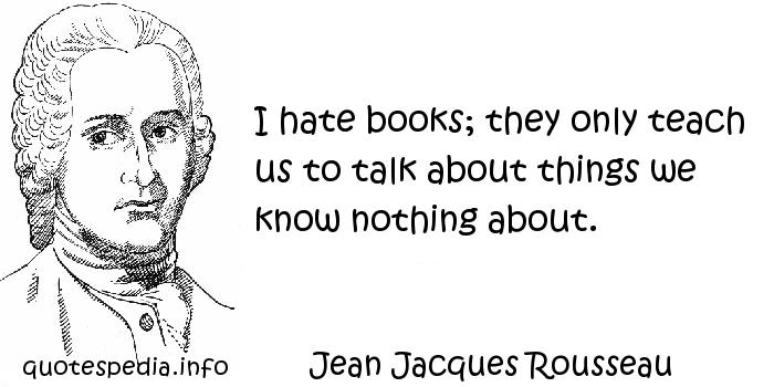 quotes reflections aphorisms - Quotes About Books - I hate books    Jean Jacques Rousseau Books