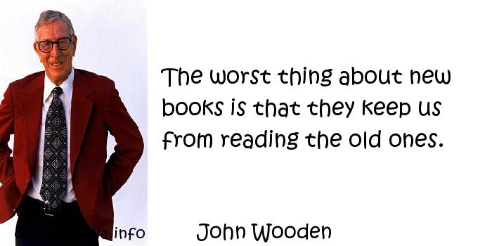 John Wooden - The worst thing about new books is that they keep us from reading the old ones.