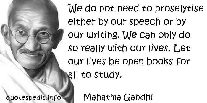 Mahatma Gandhi - We do not need to proselytise either by our speech or by our writing. We can only do so really with our lives. Let our lives be open books for all to study.