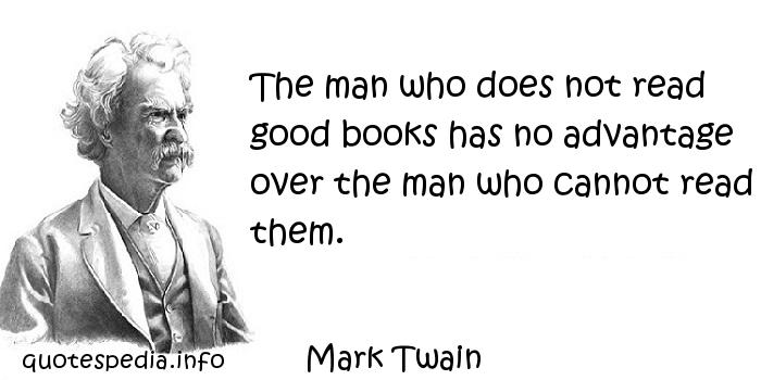 Mark Twain - The man who does not read good books has no advantage over the man who cannot read them.
