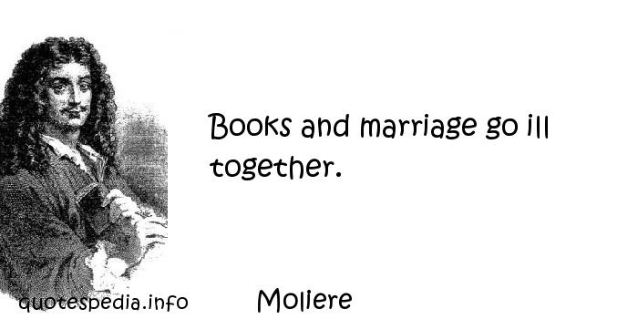 Moliere - Books and marriage go ill together.