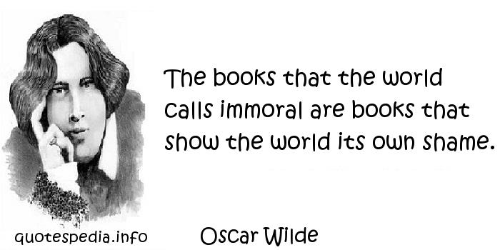 Oscar Wilde - The books that the world calls immoral are books that show the world its own shame.