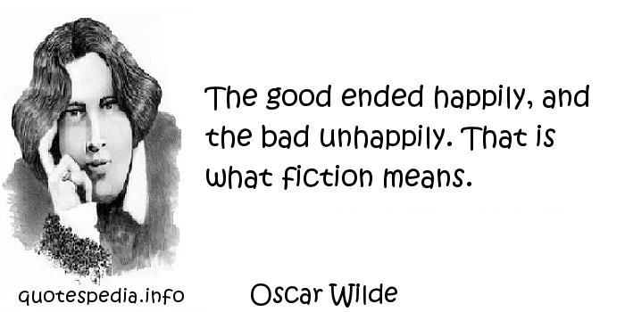 Oscar Wilde - The good ended happily, and the bad unhappily. That is what fiction means.