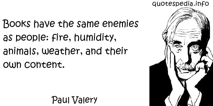 Paul Valery - Books have the same enemies as people: fire, humidity, animals, weather, and their own content.