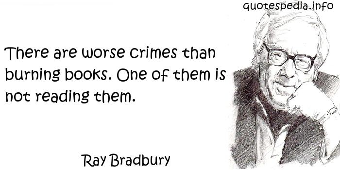 Ray Bradbury - There are worse crimes than burning books. One of them is not reading them.