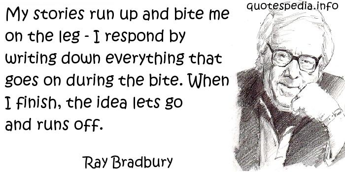 Ray Bradbury - My stories run up and bite me on the leg - I respond by writing down everything that goes on during the bite. When I finish, the idea lets go and runs off.