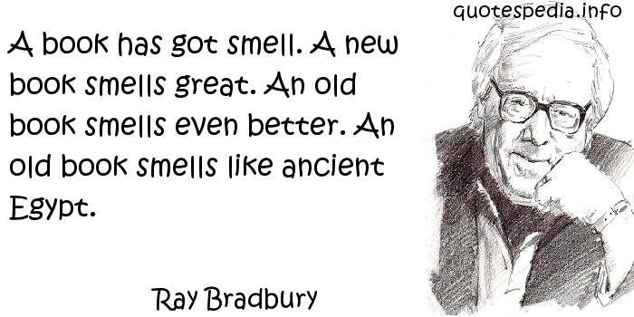 Ray Bradbury - A book has got smell. A new book smells great. An old book smells even better. An old book smells like ancient Egypt.