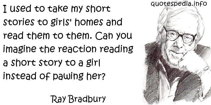 Ray Bradbury - I used to take my short stories to girls' homes and read them to them. Can you imagine the reaction reading a short story to a girl instead of pawing her?