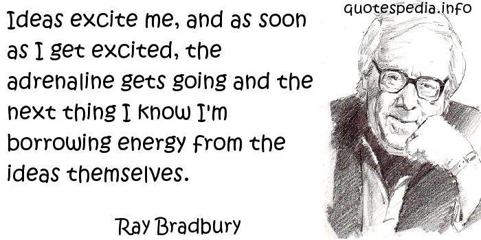 Ray Bradbury - Ideas excite me, and as soon as I get excited, the adrenaline gets going and the next thing I know I'm borrowing energy from the ideas themselves.