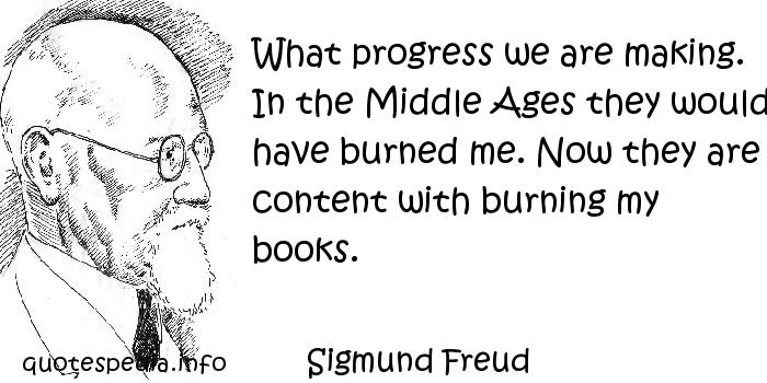 Sigmund Freud - What progress we are making. In the Middle Ages they would have burned me. Now they are content with burning my books.