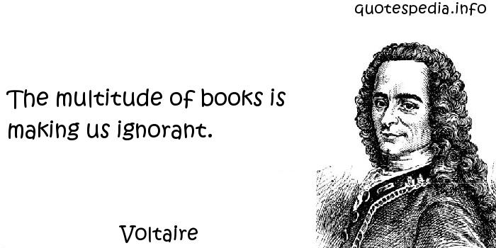Voltaire - The multitude of books is making us ignorant.