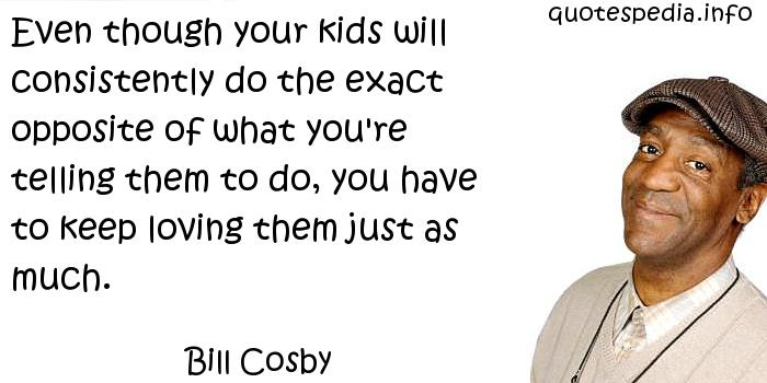 Bill Cosby - Even though your kids will consistently do the exact opposite of what you're telling them to do, you have to keep loving them just as much.
