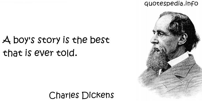 Charles Dickens - A boy's story is the best that is ever told.