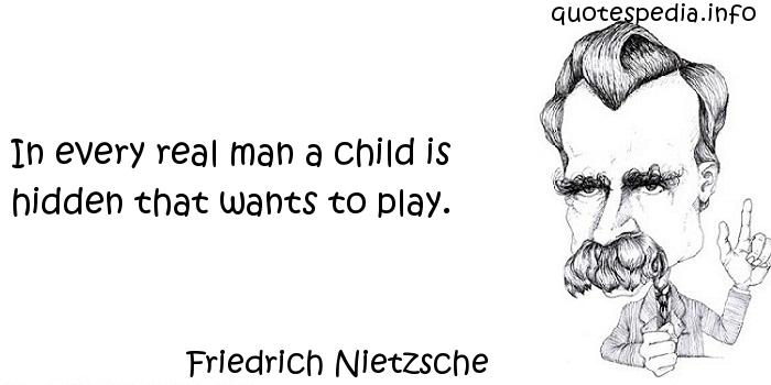 Friedrich Nietzsche - In every real man a child is hidden that wants to play.