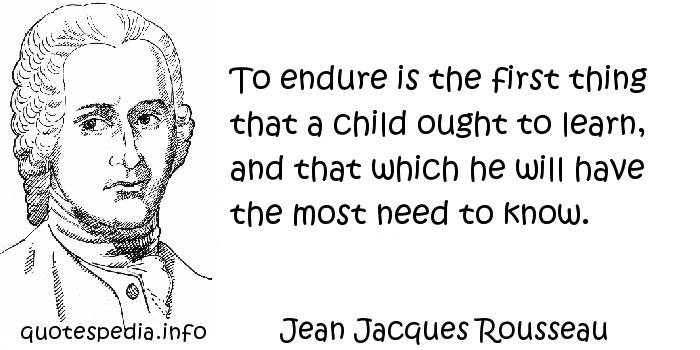 Jean Jacques Rousseau - To endure is the first thing that a child ought to learn, and that which he will have the most need to know.
