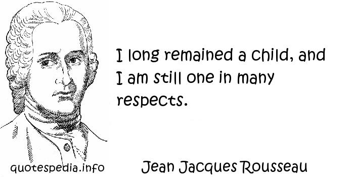 Jean Jacques Rousseau - I long remained a child, and I am still one in many respects.
