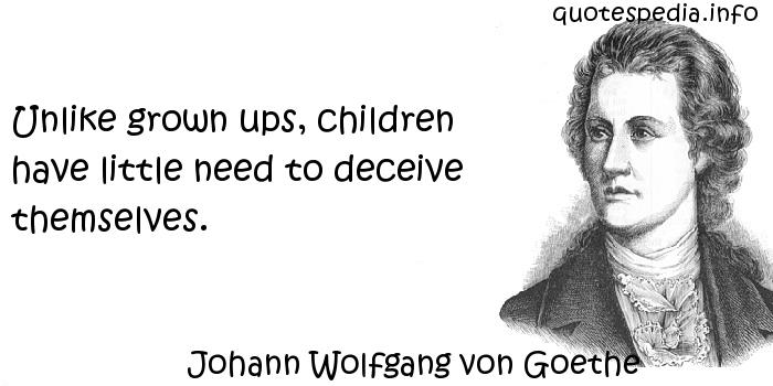 Johann Wolfgang von Goethe - Unlike grown ups, children have little need to deceive themselves.