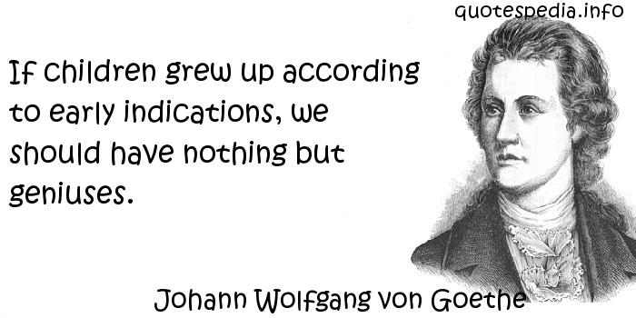 Johann Wolfgang von Goethe - If children grew up according to early indications, we should have nothing but geniuses.