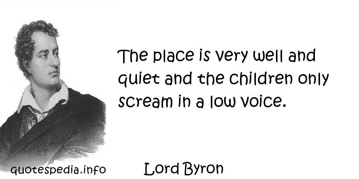 Lord Byron - The place is very well and quiet and the children only scream in a low voice.
